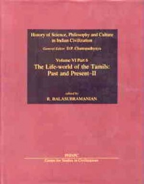 History of Science, Philosophy and Culture in Indian Civilization: (Volume 6: Culture, Language, Literature and Arts, Part VI): The Life-World of the Tamils: Past and Present - II