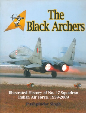 The Black Archers: Illustrated History of No. 47 Squadron Indian Air Force, 1959-2009