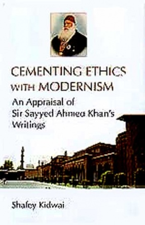 Cementing Ethics with Modernism: An Appraisal of Sir Sayyed Ahmed Khan's Writings