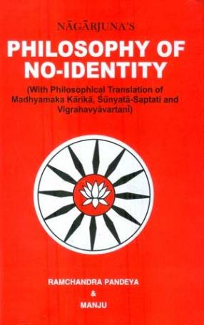 Nagarjuna's Philosophy of No-Identity: With Philosophical Translations of the Madhyamaka-Karika, Sunyata-Saptai and Vigrahavyavartani