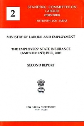 Second Report: Ministry of Labour and Employment, the Employees State Insurance (Amendment) Bill, 2009, Presented to Lok Sabha on 9th December, 2009, Laid in Rajya Sabha on 9th December, 2009