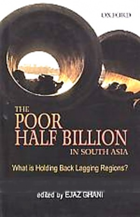 The Poor Half Billion in South Asia: What is Holding Back Lagging Regions