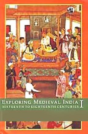 Exploring Medieval India: Sixteenth to Eighteenth Centuries: Politics, Economy, Religion, Volume 1