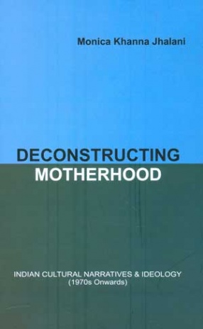 Deconstructing Motherhood: Indian Cultural Narratives & Ideology, 1970 Onwards