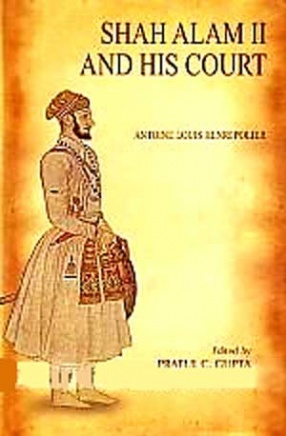 Shah Alam II and His Court: A Narrative of the Transactions at the Court of Delhy from the Year 1771 to the Present Time