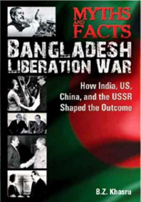 Myths and Facts: Bangladesh Liberation War: How India, U.S., China, and the U.S.S.R. Shaped the Outcome