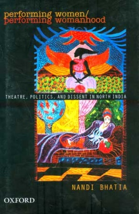 Performing Women/ Performing Womanhood: Theatre, Politics, and Dissent in North India