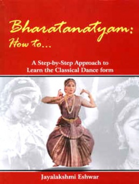 Bharatanatyam: How to... A Step by Step Approach to Learn the Classical Dance Form