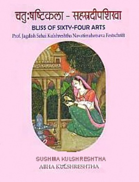 Catussastikala-Sahasradipasikha: Bliss of Sixty-Four Arts: Prof. Jagdish Sahai Kulshreshtha Navatimahotsava Festschrift