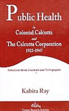 Public Health in Colonial Calcutta and the Calcutta Corporation, 1923-1947: Selections from Journals and Newspapers