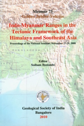 Indo-Myanmar Ranges in the Tectonic Framework of the Himalaya and Southeast Asia: Proceedings of the National Seminar: November 27-29, 2008