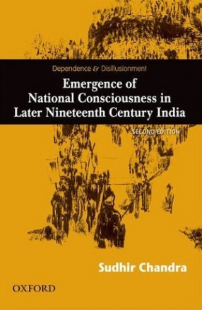 Dependence and Disillusionment: Emergence of National Consciousness in Later Nineteenth Century India