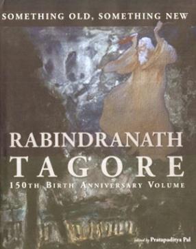 Something Old, Something New: Rabindranath Tagore 150th Birth Anniversary Volume