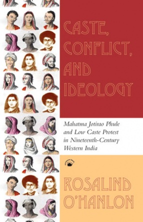 Caste, Conflict, And Ideology: Mahatma Jotirao Phule and Low Caste Protest in Nineteenth-Century Western India