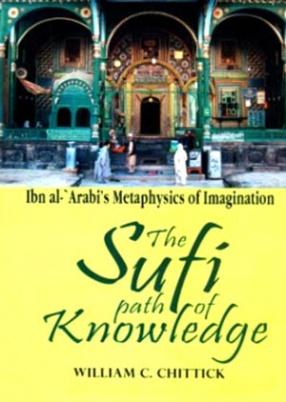 The Sufi Path of Knowledge: Ibn Al-'Arabi's Metaphysics of Imagination