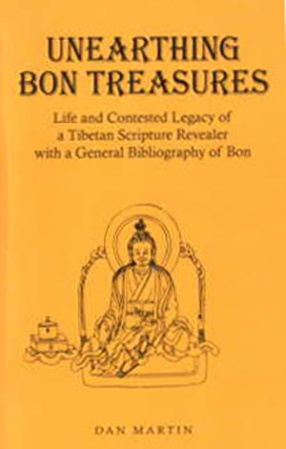 Unearthing Bon Treasures: Life and Contested Legacy of a Tibetan Scripture Revealer: With a General Bibliography of Bon