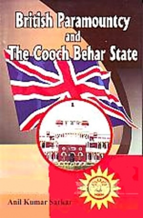 British Paramountcy and the Cooch Behar State: A Study of the Anatomy of Indirect Rule in Cooch Behar
