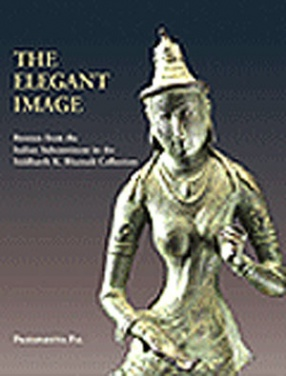 The Elegant Image: Bronze from the Indian Subcontinent in the Siddharth K. Bhansali Collection