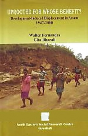 Uprooted for Whose Benefit: Development-Induced Displacement in Assam, 1947-2000