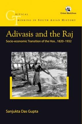 Adivasis and the Raj: Socio-Economic Transition of the Hos, 1820-1932
