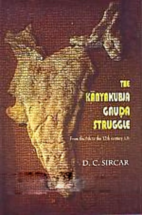 The Kanyakubja-Gauda Struggle: From the Sixth to the Twelfth Century A.D.