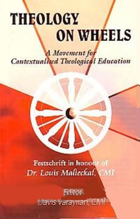 Theology on Wheels: A Movement for Contextualised Theological Education: Festschrift in Honour of Dr. Louis Malieckal, CMI