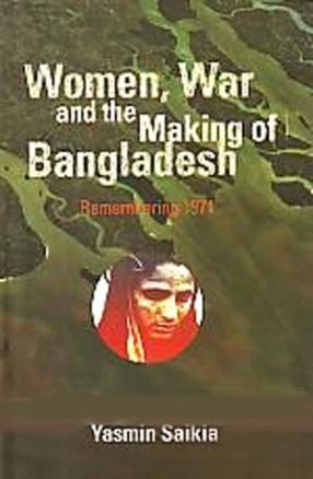 Women, War and the Making of Bangladesh: Remembering 1971