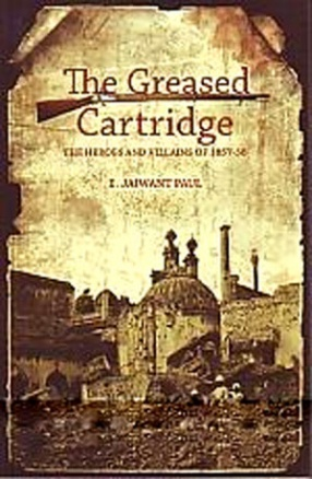 The Greased Cartridge: The Heroes and Villains of 1857-58