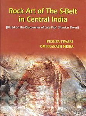 Rock Art of the S-Belt in Central India: Based on the Discoveries of Late Prof. Shankar Tiwari