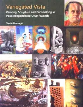 Variegated Vista: Painting Sculpture and Printmaking in Post Independence Uttar Pradesh