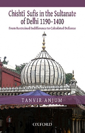 Chishti Sufis in the Sultanate of Delhi, 1190-1400: From Restrained Indifference to Calculated Defiance