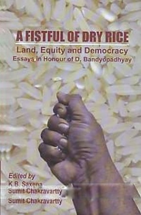 A Fistful of Dry Rice: Land, Equity and Democracy: Essays in Honour of D. Bandyopadhyay