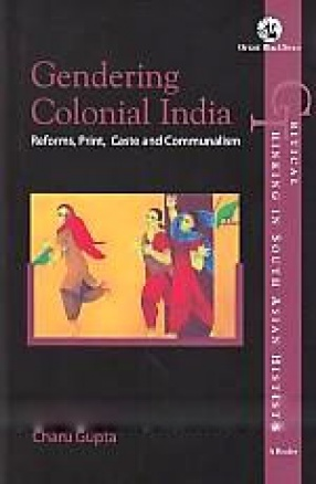 Gendering Colonial India: Reforms, Print, Caste and Communalism