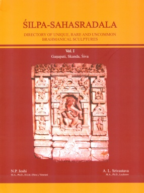 Silpa-Sahasradala: Directory of Unique Rare and Uncommon Brahmanical Sculptures, Volume I Ganapati Skanda Siva