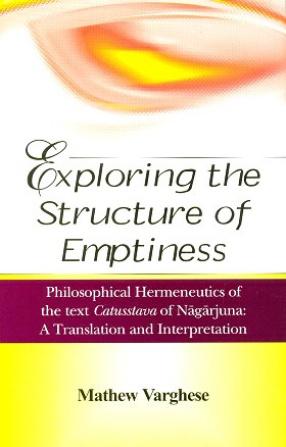 Exploring the Structure of Emptiness: Philosophical Hermeneutics of the Text Catusstava of Nagarjuna; A Translation and Interpretation