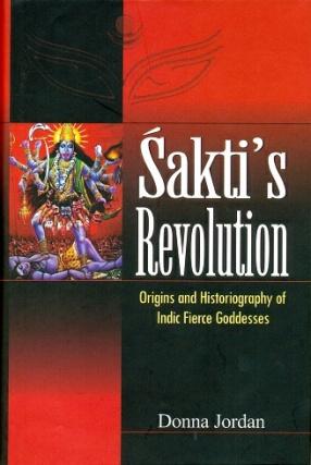 Sakti's Revolution: Origins and Historiography of Indic Fierce Goddesses