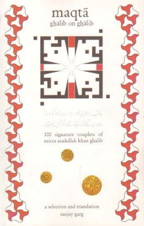 Maqta: Ghalib on Ghalib; 100 Signature Couplets of Mirza Asadullah Khan Ghalib