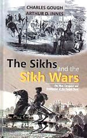 The Sikhs and The Sikh Wars: The Rise, Conquest and Annexation of The Punjab State