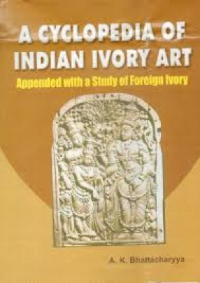 A Cyclopedia of Indian Ivory Art: Appended with a Study of Foreign Ivory