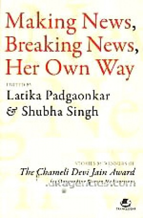 Making News, Breaking News, Her Own Way: Stories by Winners of the Chameli Devi Jain Award for Outstanding Women Mediapersons