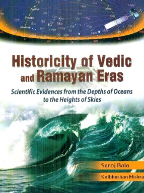 Historicity of Vedic and Ramayan Eras: Scientific Evidences from the Depths of Oceans to the Heights of Skies