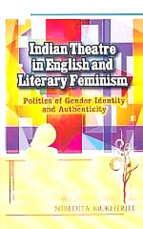 Indian Theatre in English and Literary Feminism: Politics of Gender, Identity and Authenticity