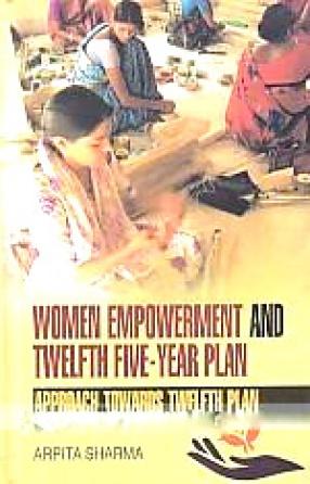 Women Empowerment and Twelfth Five-Year Plan: Approach Towards Twelfth Plan