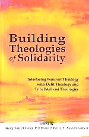 Building Theologies of Solidarity: Interfacing Feminist Theology with Dalit Theology and Tribal/Adivasi Theologies