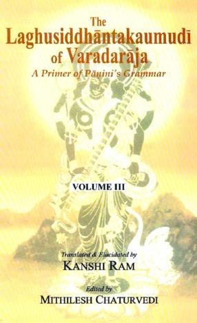 The Laghusiddhantakaumudi of Varadaraja: A Primer of Panini's Grammar (Volumes III)