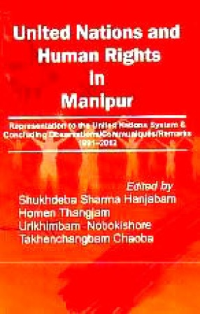 United Nations and Human Rights in Manipur: Representation to The United Nations System & Concluding Observations/Communiques/Remarks, 1991-2012