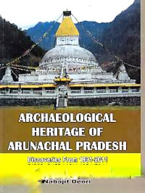 Archaeological Heritage of Arunachal Pradesh: A Book Exclusively Based on the Findings of Archaeological Investigations of Two Decades (1991-2011)