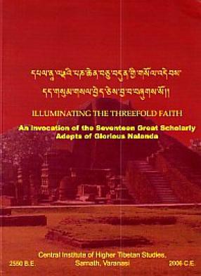 Dpal Na-Landai Pan Chen Bcu Bdun Gyi Gsol Debs Dad Gsum Gsal Byed Ces Bya Ba Bzugs So = Illuminating the Threefold Faith: An Invocation of the Seventeen Great Scholarly Adepts of Glorious Nalanda