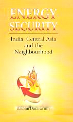 Energy Security: India, Central Asia and the Neighbourhood