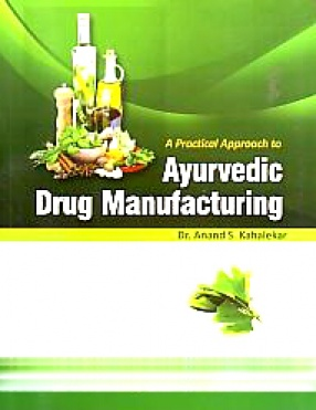 A Practical Approach to Ayurvedic Drug Manufacturing: A Compilation of Various Ayurvedic Formulations As Per CCIM New Syllabus